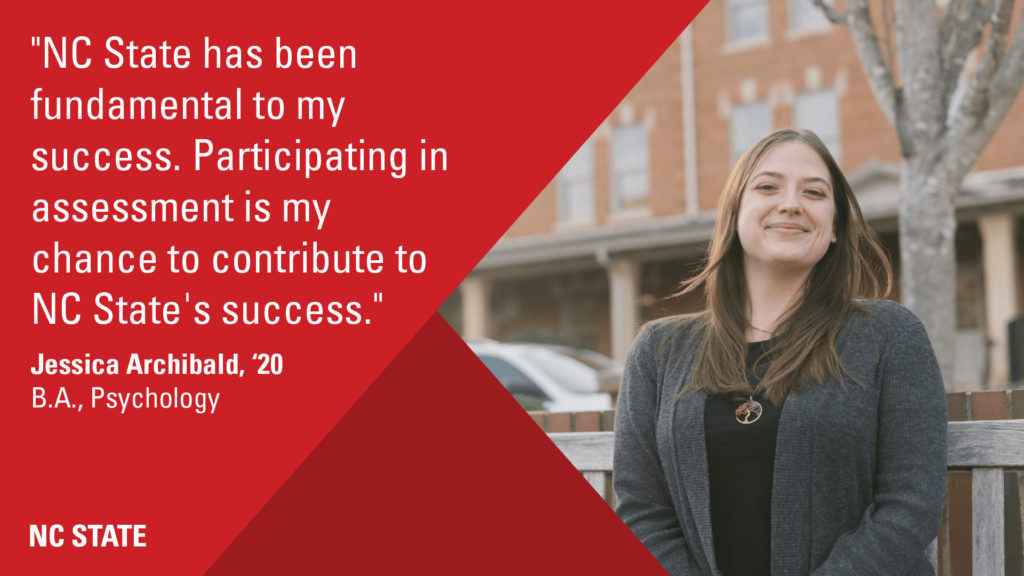 """""""NC State has been fundamental to my success. Participating in assessment is my chance to contribute to NC State's success."""" - Jessica Archibald, Class of 2020, B.A., Psychology"""